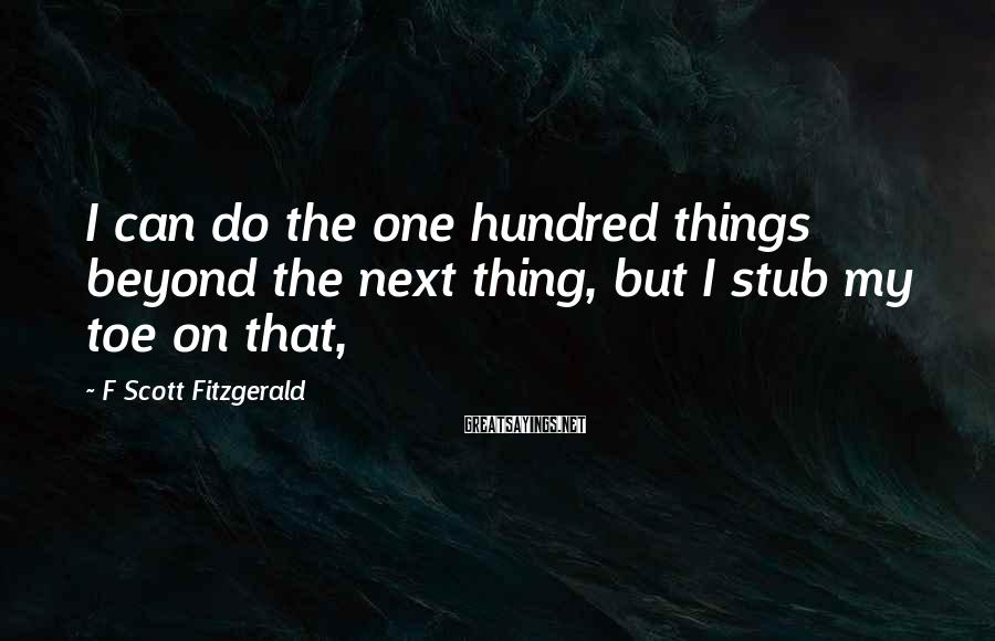 F Scott Fitzgerald Sayings: I can do the one hundred things beyond the next thing, but I stub my