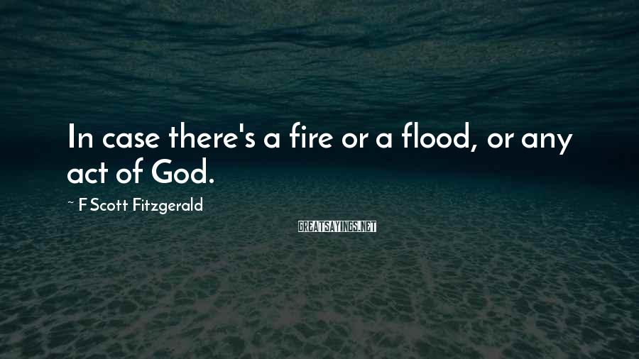 F Scott Fitzgerald Sayings: In case there's a fire or a flood, or any act of God.