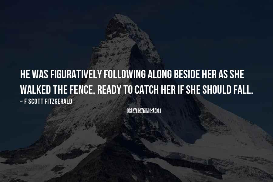 F Scott Fitzgerald Sayings: He was figuratively following along beside her as she walked the fence, ready to catch