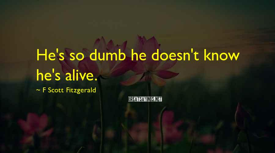 F Scott Fitzgerald Sayings: He's so dumb he doesn't know he's alive.