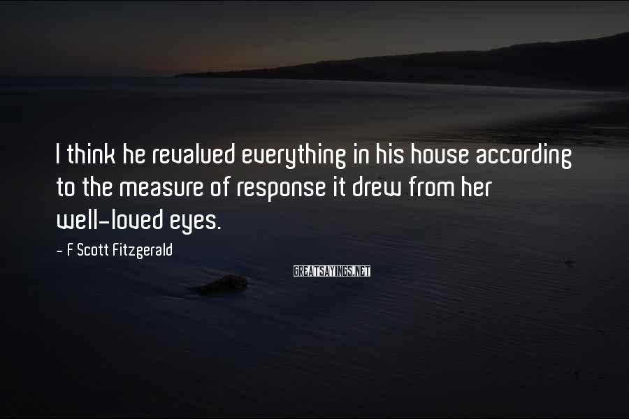 F Scott Fitzgerald Sayings: I think he revalued everything in his house according to the measure of response it