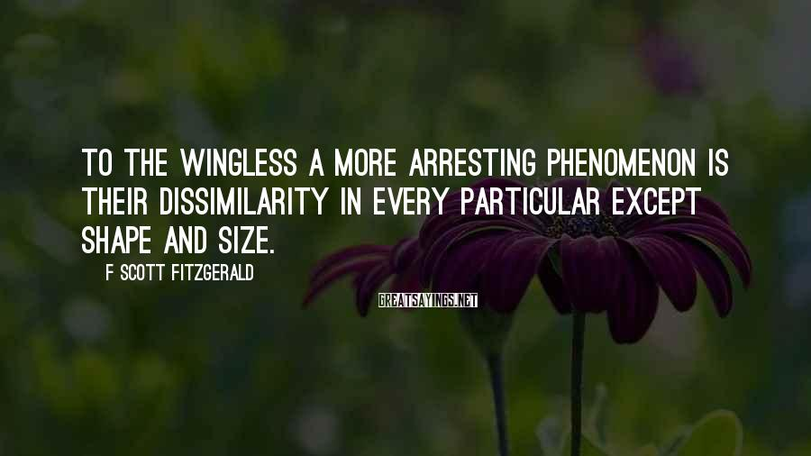 F Scott Fitzgerald Sayings: To the wingless a more arresting phenomenon is their dissimilarity in every particular except shape
