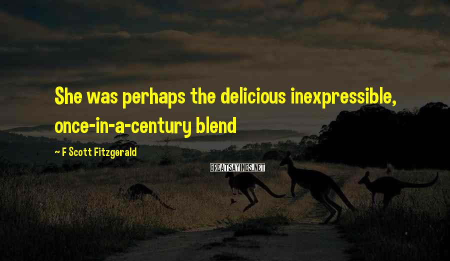 F Scott Fitzgerald Sayings: She was perhaps the delicious inexpressible, once-in-a-century blend
