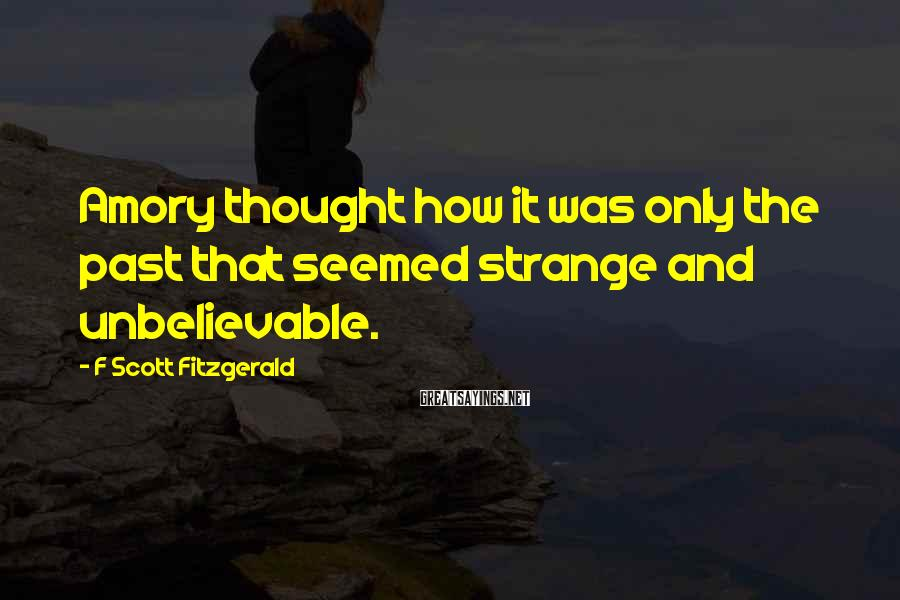 F Scott Fitzgerald Sayings: Amory thought how it was only the past that seemed strange and unbelievable.