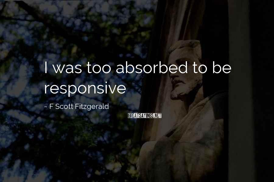 F Scott Fitzgerald Sayings: I was too absorbed to be responsive