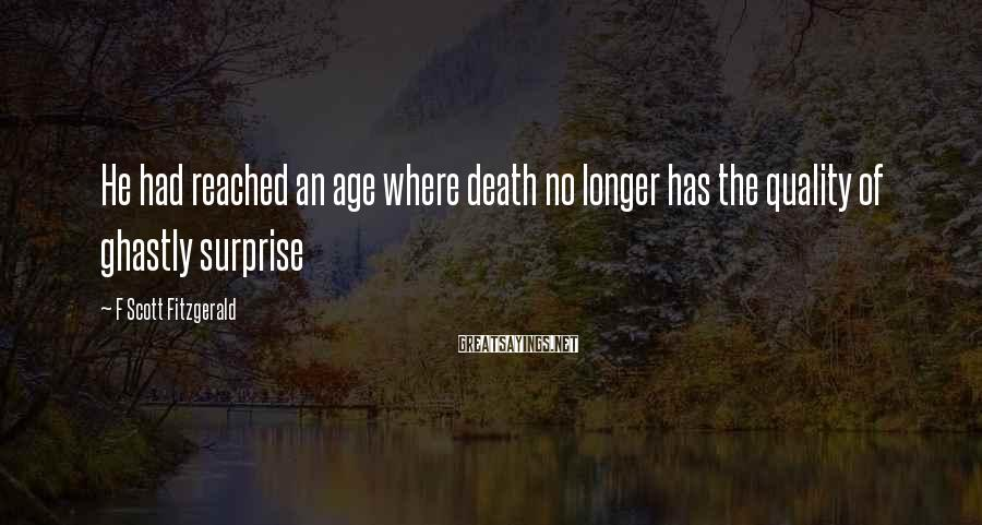 F Scott Fitzgerald Sayings: He had reached an age where death no longer has the quality of ghastly surprise