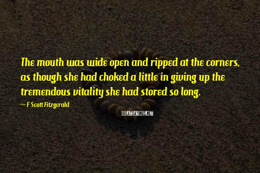 F Scott Fitzgerald Sayings: The mouth was wide open and ripped at the corners, as though she had choked