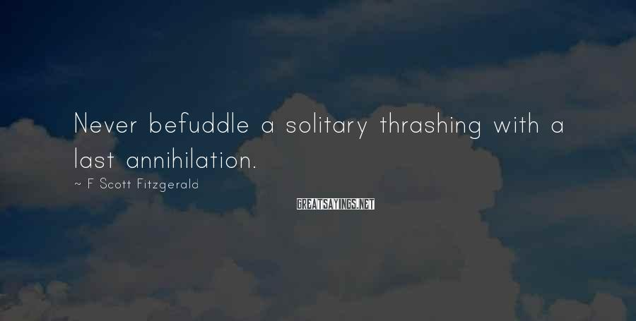 F Scott Fitzgerald Sayings: Never befuddle a solitary thrashing with a last annihilation.