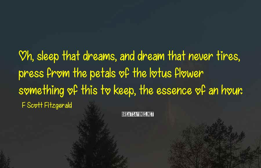 F Scott Fitzgerald Sayings: Oh, sleep that dreams, and dream that never tires, press from the petals of the