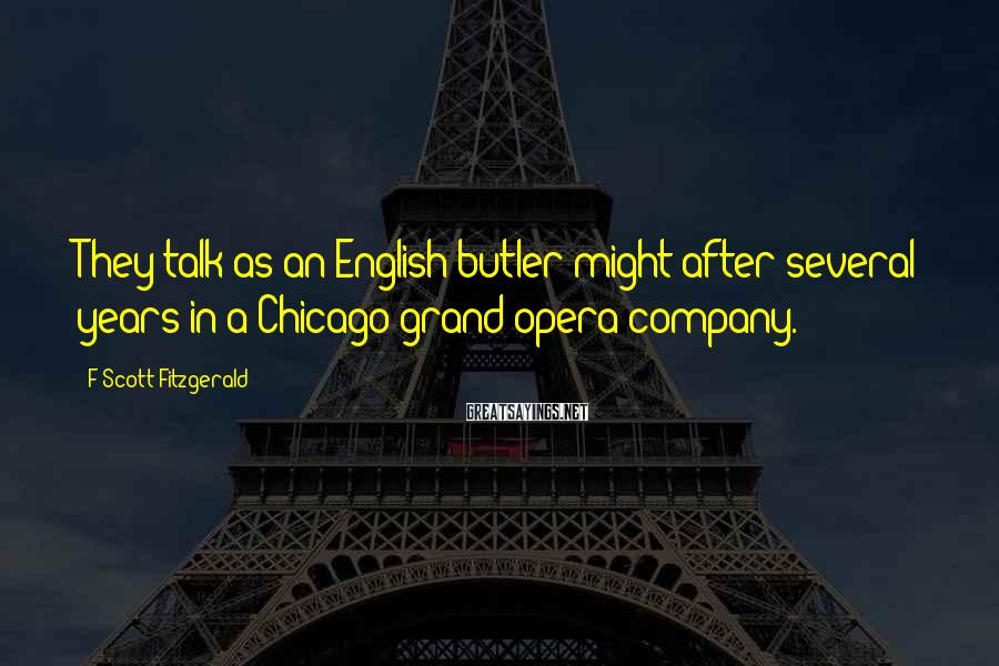 F Scott Fitzgerald Sayings: They talk as an English butler might after several years in a Chicago grand-opera company.