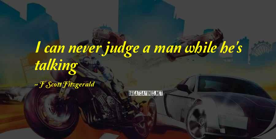 F Scott Fitzgerald Sayings: I can never judge a man while he's talking