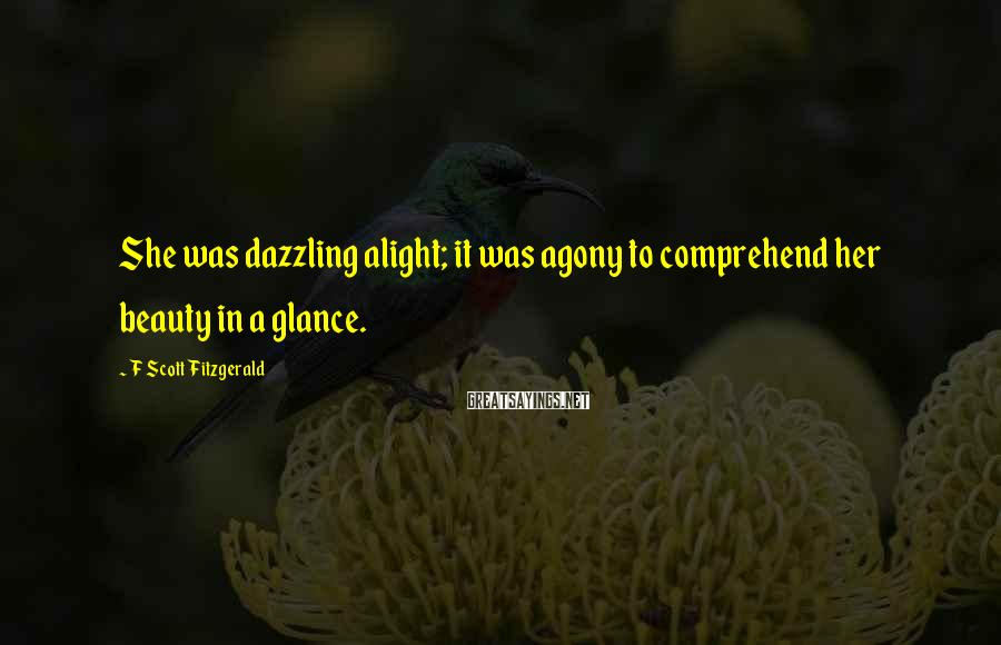 F Scott Fitzgerald Sayings: She was dazzling alight; it was agony to comprehend her beauty in a glance.