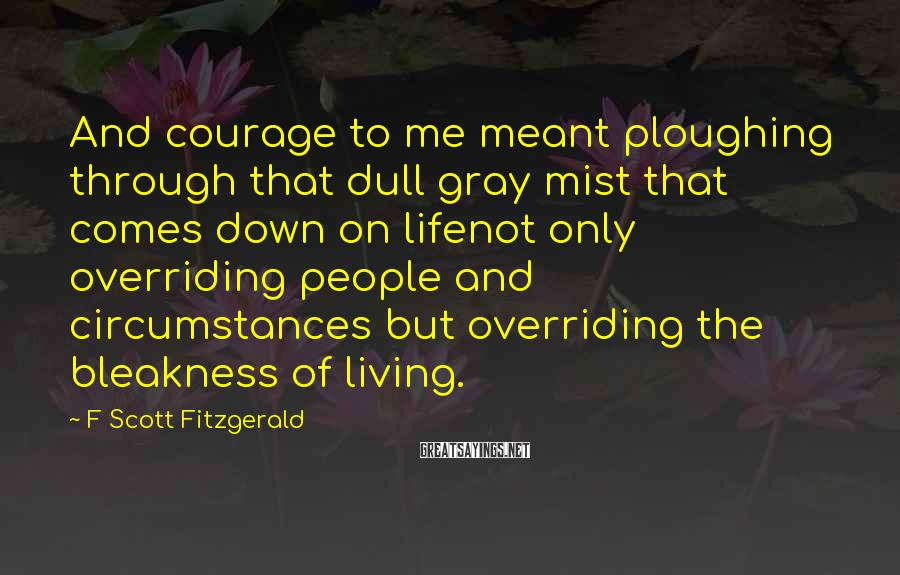 F Scott Fitzgerald Sayings: And courage to me meant ploughing through that dull gray mist that comes down on