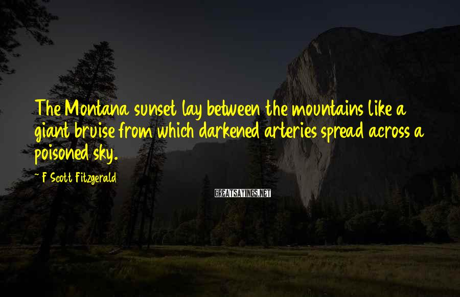 F Scott Fitzgerald Sayings: The Montana sunset lay between the mountains like a giant bruise from which darkened arteries