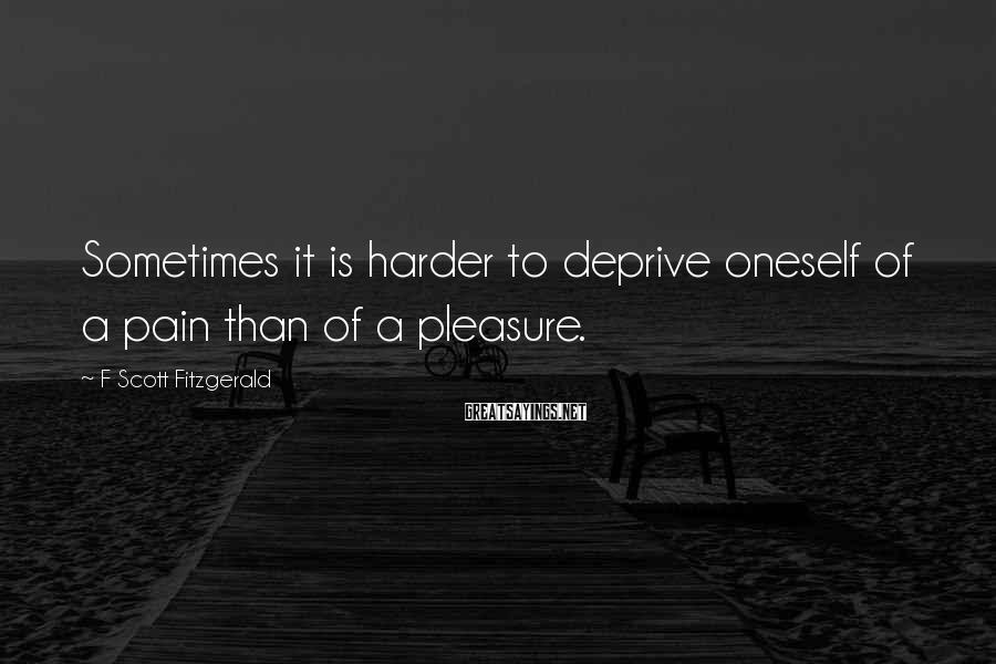F Scott Fitzgerald Sayings: Sometimes it is harder to deprive oneself of a pain than of a pleasure.