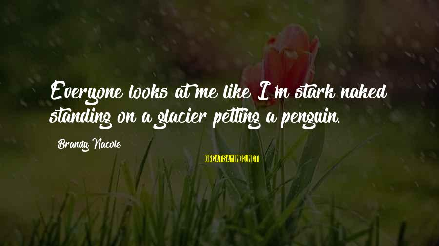 F U Penguin Book Sayings By Brandy Nacole: Everyone looks at me like I'm stark naked standing on a glacier petting a penguin.