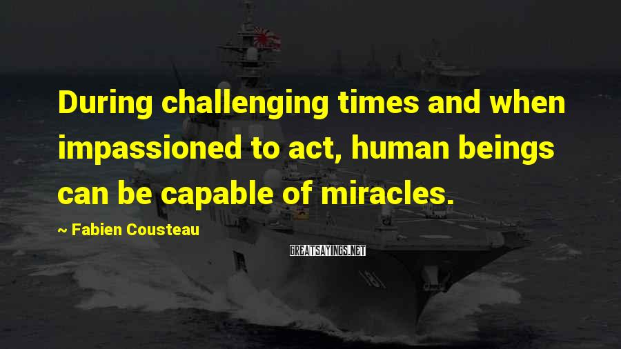 Fabien Cousteau Sayings: During challenging times and when impassioned to act, human beings can be capable of miracles.