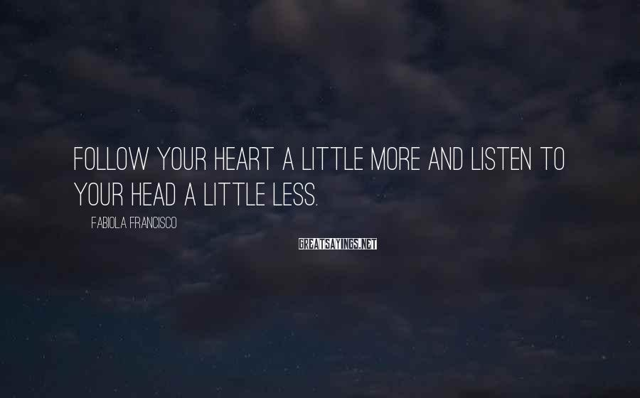 Fabiola Francisco Sayings: Follow your heart a little more and listen to your head a little less.