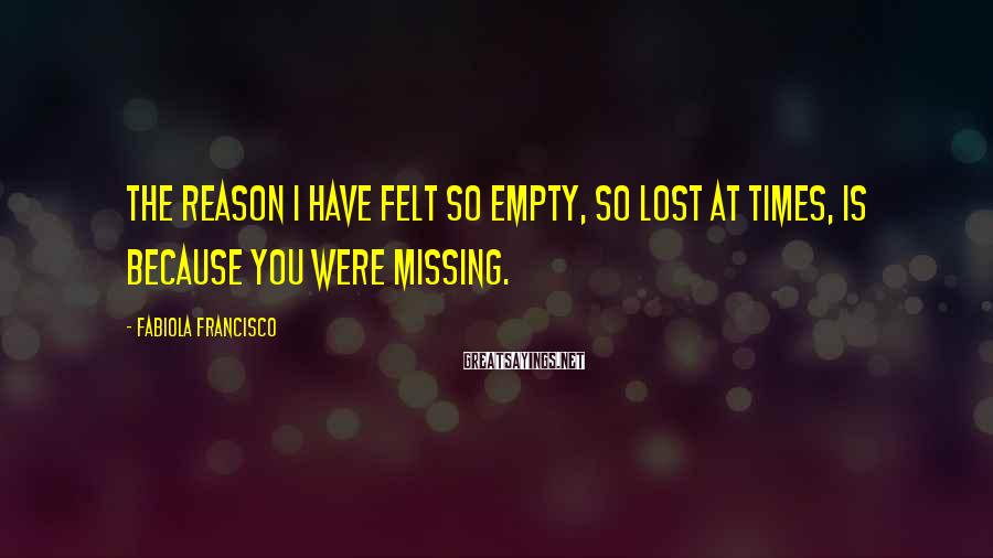 Fabiola Francisco Sayings: The reason I have felt so empty, so lost at times, is because you were