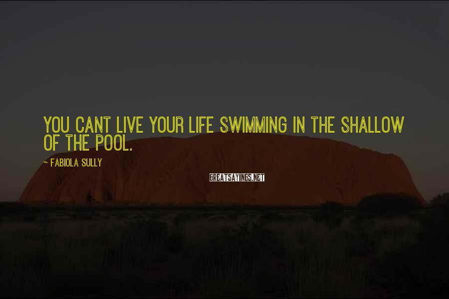 Fabiola Sully Sayings: you cant live your life swimming in the shallow of the pool.