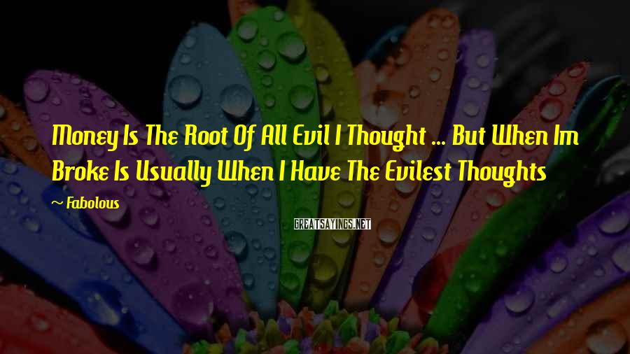 Fabolous Sayings: Money Is The Root Of All Evil I Thought ... But When Im Broke Is