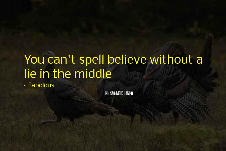 Fabolous Sayings: You can't spell believe without a lie in the middle