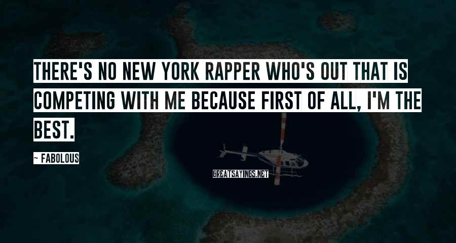 Fabolous Sayings: There's no New York rapper who's out that is competing with me because first of