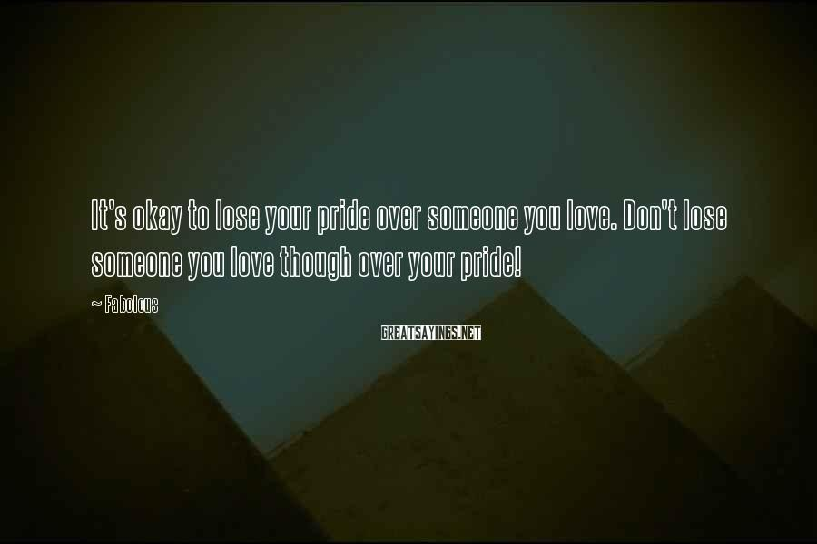Fabolous Sayings: It's okay to lose your pride over someone you love. Don't lose someone you love