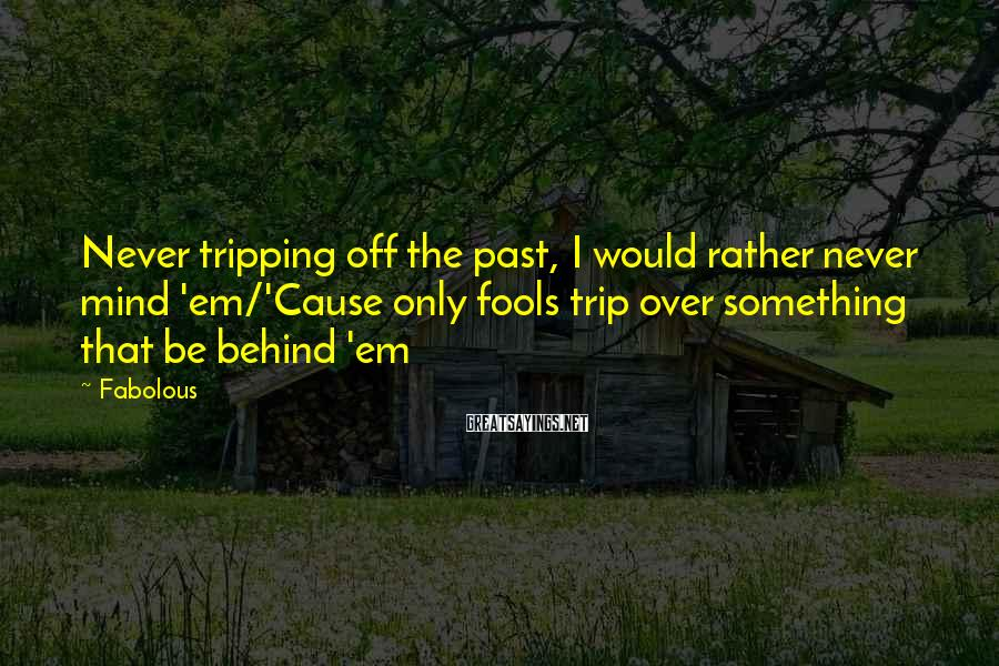 Fabolous Sayings: Never tripping off the past, I would rather never mind 'em/'Cause only fools trip over