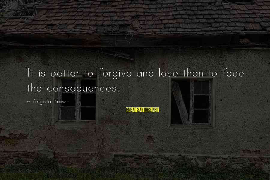 Face The Consequences Sayings By Angela Brown: It is better to forgive and lose than to face the consequences.