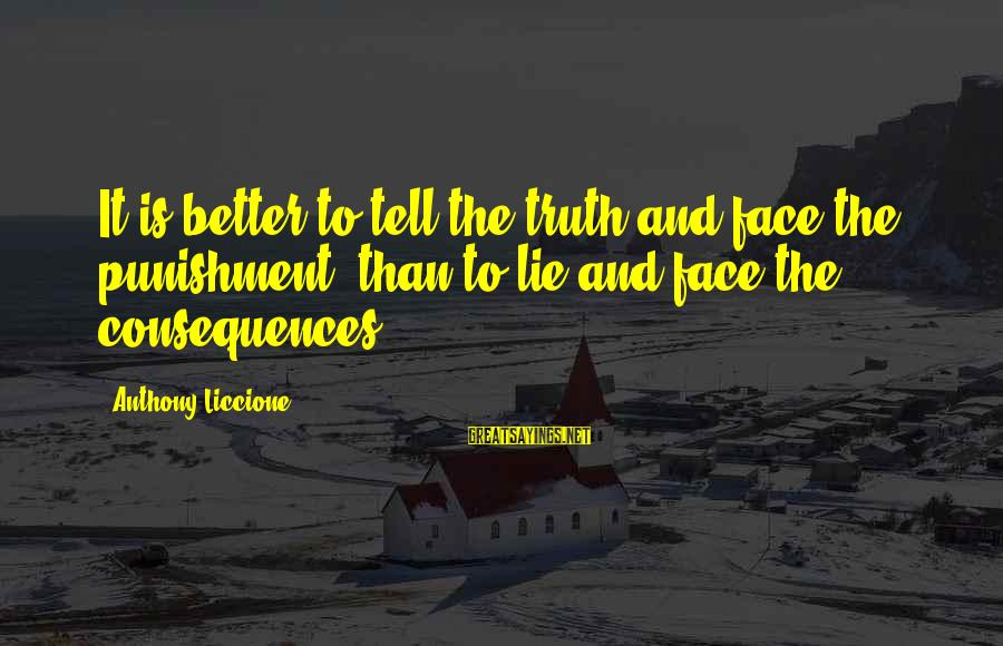 Face The Consequences Sayings By Anthony Liccione: It is better to tell the truth and face the punishment, than to lie and