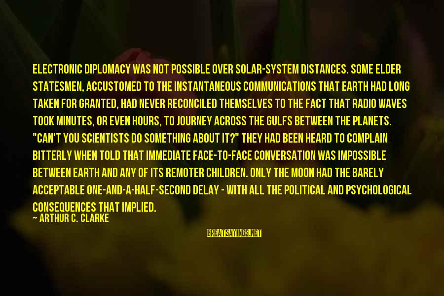 Face The Consequences Sayings By Arthur C. Clarke: Electronic diplomacy was not possible over solar-system distances. Some elder statesmen, accustomed to the instantaneous