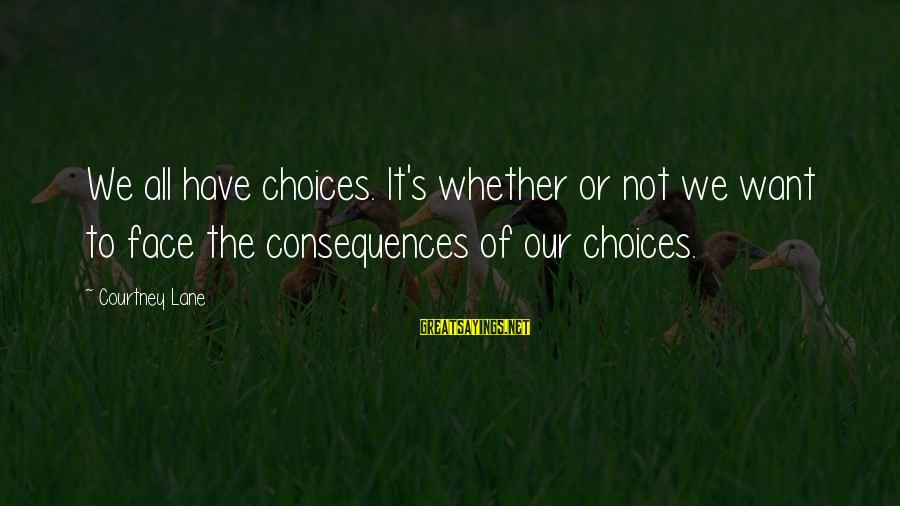 Face The Consequences Sayings By Courtney Lane: We all have choices. It's whether or not we want to face the consequences of