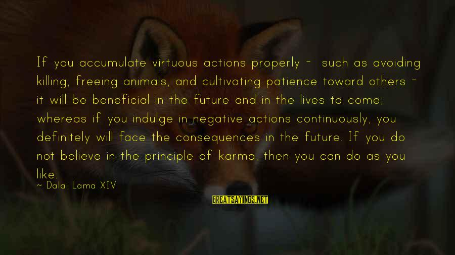 Face The Consequences Sayings By Dalai Lama XIV: If you accumulate virtuous actions properly - such as avoiding killing, freeing animals, and cultivating
