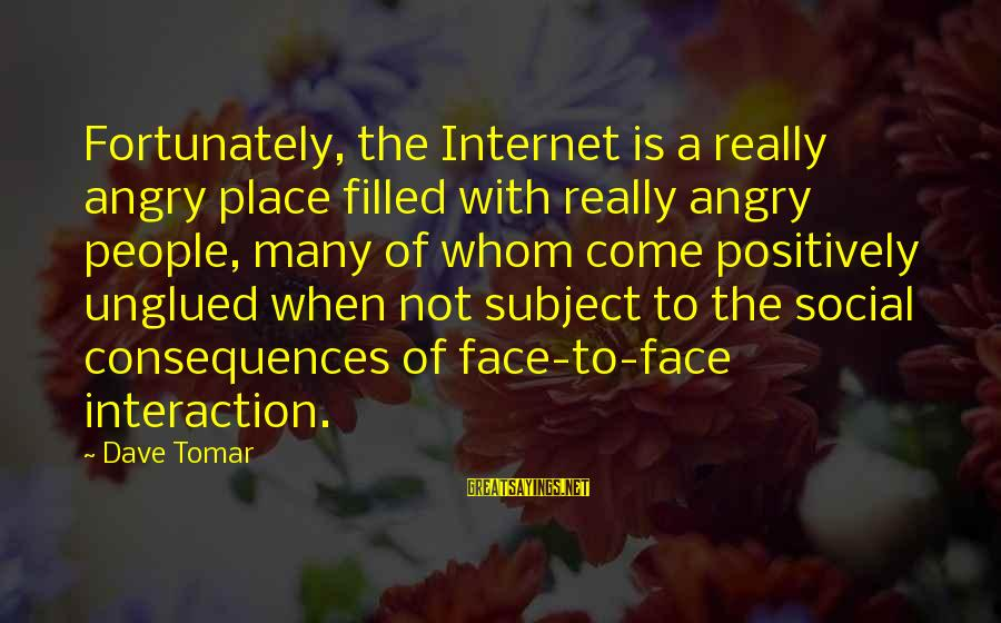 Face The Consequences Sayings By Dave Tomar: Fortunately, the Internet is a really angry place filled with really angry people, many of