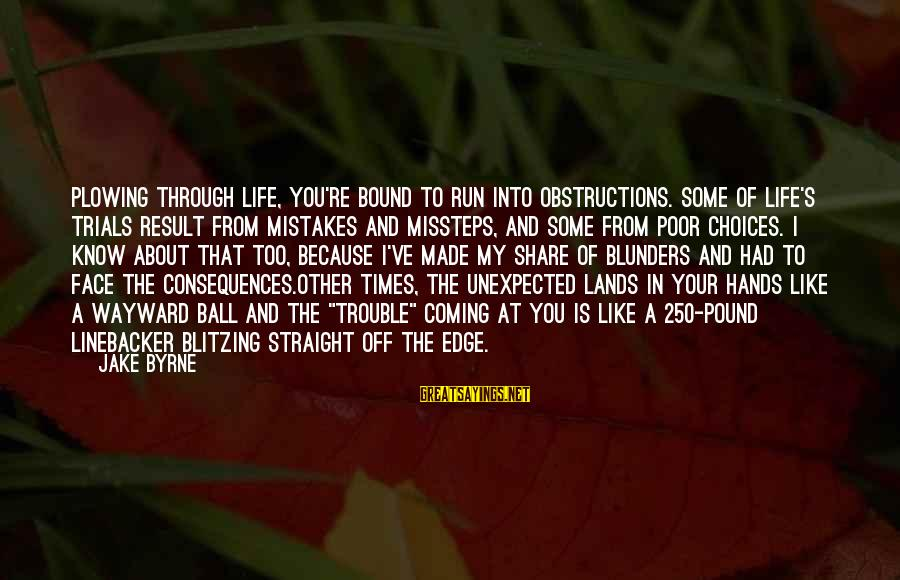 Face The Consequences Sayings By Jake Byrne: Plowing through life, you're bound to run into obstructions. Some of life's trials result from