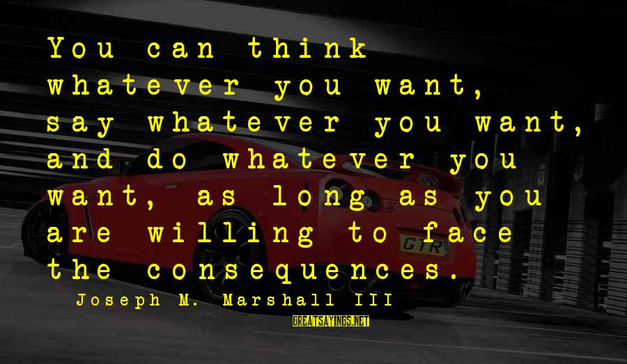 Face The Consequences Sayings By Joseph M. Marshall III: You can think whatever you want, say whatever you want, and do whatever you want,