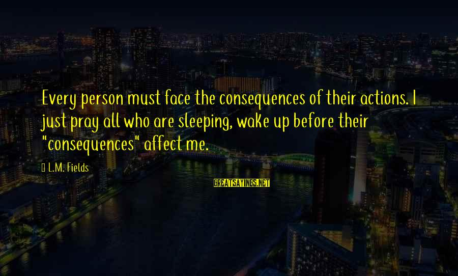 Face The Consequences Sayings By L.M. Fields: Every person must face the consequences of their actions. I just pray all who are