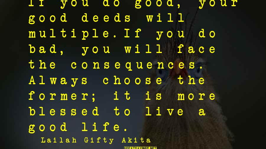 Face The Consequences Sayings By Lailah Gifty Akita: If you do good, your good deeds will multiple.If you do bad, you will face