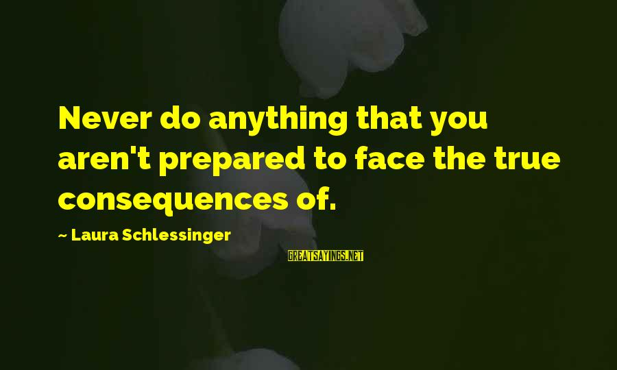 Face The Consequences Sayings By Laura Schlessinger: Never do anything that you aren't prepared to face the true consequences of.