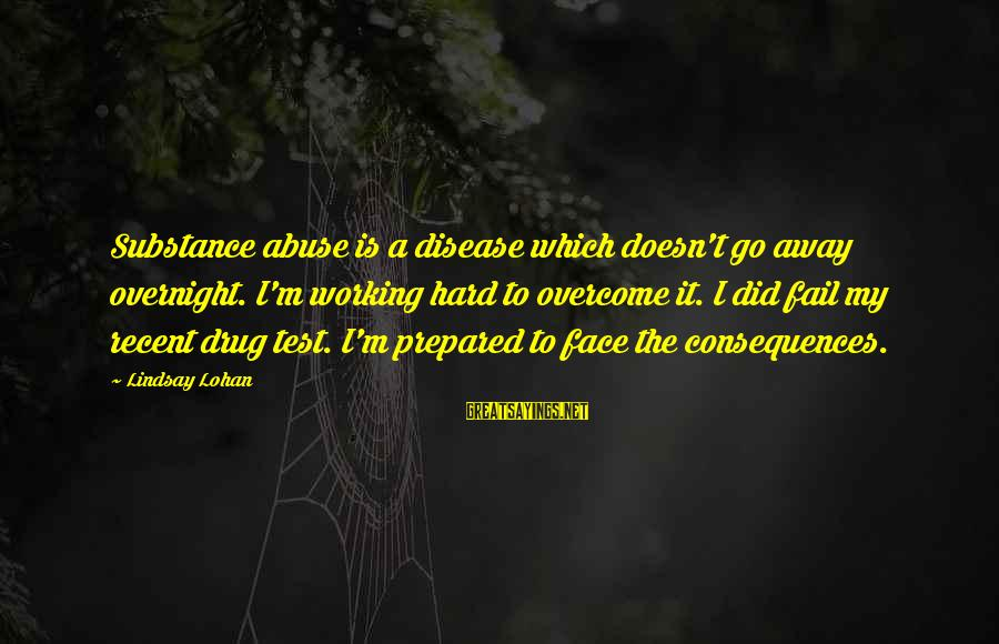Face The Consequences Sayings By Lindsay Lohan: Substance abuse is a disease which doesn't go away overnight. I'm working hard to overcome