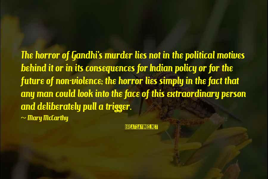 Face The Consequences Sayings By Mary McCarthy: The horror of Gandhi's murder lies not in the political motives behind it or in