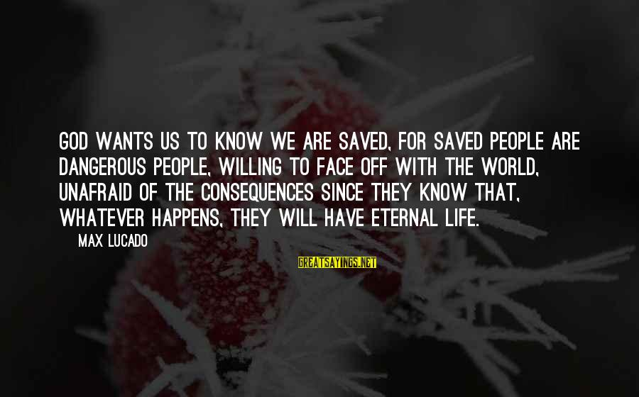 Face The Consequences Sayings By Max Lucado: God wants us to know we are saved, for saved people are dangerous people, willing