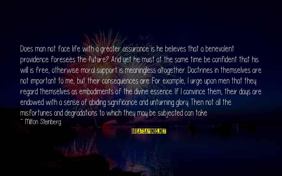 Face The Consequences Sayings By Milton Steinberg: Does man not face life with a greater assurance is he believes that a benevolent