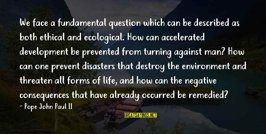 Face The Consequences Sayings By Pope John Paul II: We face a fundamental question which can be described as both ethical and ecological. How