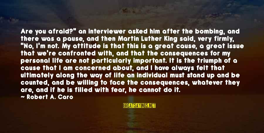 """Face The Consequences Sayings By Robert A. Caro: Are you afraid?"""" an interviewer asked him after the bombing, and there was a pause,"""