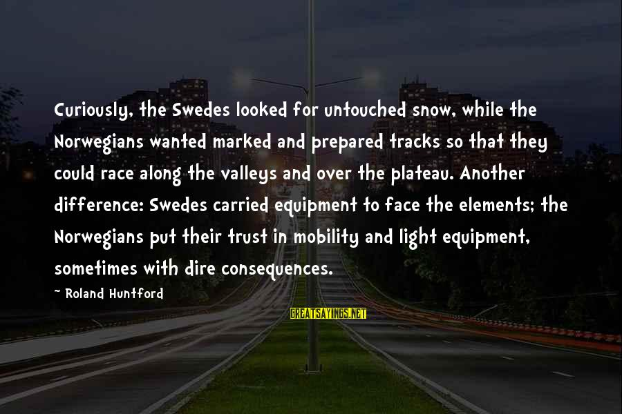 Face The Consequences Sayings By Roland Huntford: Curiously, the Swedes looked for untouched snow, while the Norwegians wanted marked and prepared tracks