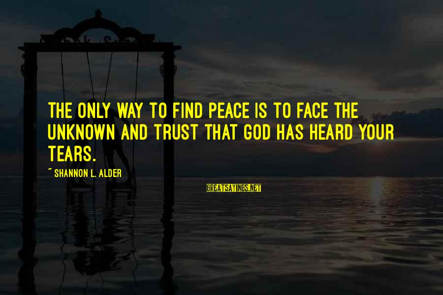 Face The Consequences Sayings By Shannon L. Alder: The only way to find peace is to face the unknown and trust that God