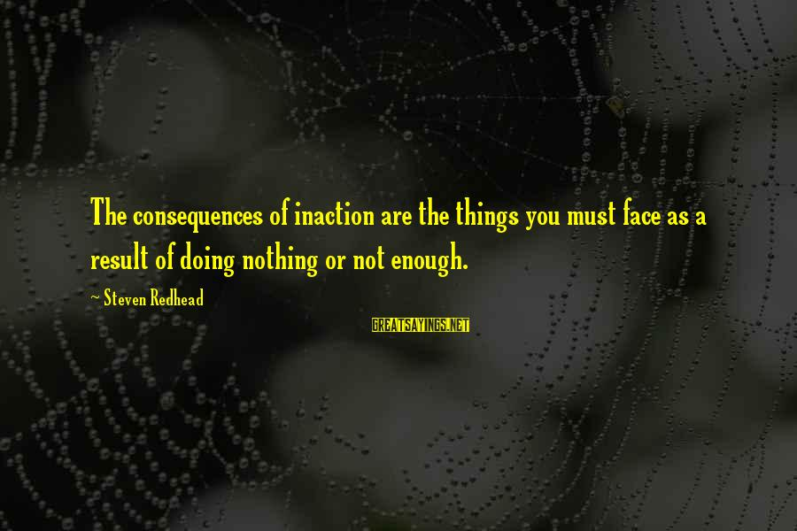 Face The Consequences Sayings By Steven Redhead: The consequences of inaction are the things you must face as a result of doing