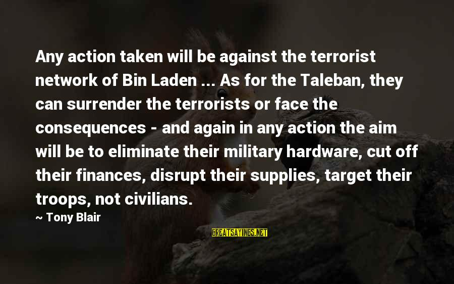 Face The Consequences Sayings By Tony Blair: Any action taken will be against the terrorist network of Bin Laden ... As for